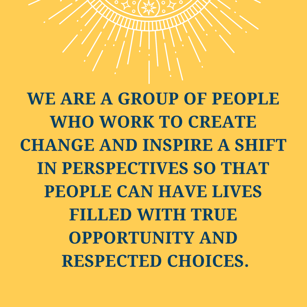 We are a group of people who work to create change and inspire a shift in perspectives so that people can have lives filled with true opportunity and respected choices.